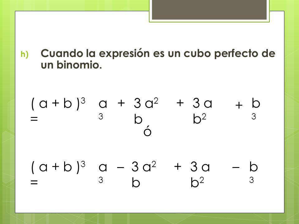 h) Cuando la expresión es un cubo perfecto de un binomio. ( a + b ) 3 = a3a3 + 3 a b 2 + 3 a 2 b + b3b3 ó ( a + b ) 3 = – a3a3 –3 a 2 b + 3 a b 2 b3b3