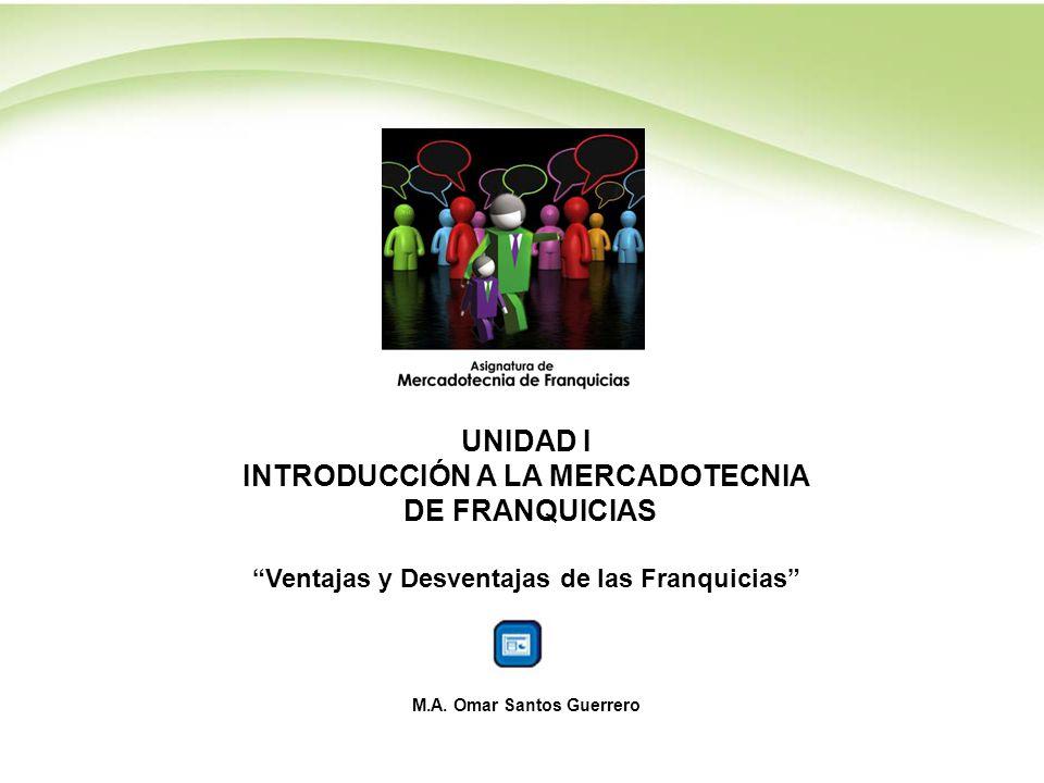 UNIDAD I INTRODUCCIÓN A LA MERCADOTECNIA DE FRANQUICIAS Ventajas y Desventajas de las Franquicias M.A. Omar Santos Guerrero