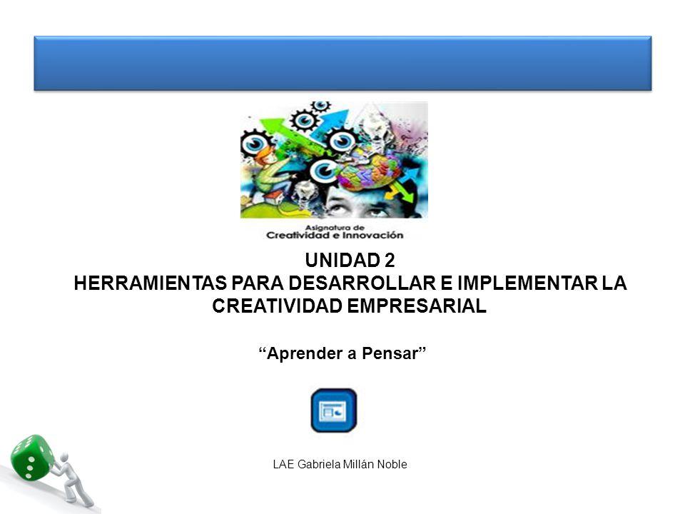 UNIDAD 2 HERRAMIENTAS PARA DESARROLLAR E IMPLEMENTAR LA CREATIVIDAD EMPRESARIAL Aprender a Pensar LAE Gabriela Millán Noble