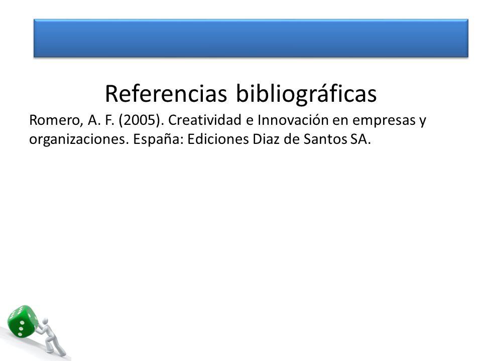 Referencias bibliográficas Romero, A. F. (2005). Creatividad e Innovación en empresas y organizaciones. España: Ediciones Diaz de Santos SA.