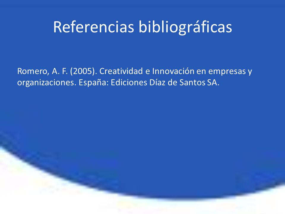 Romero, A. F. (2005). Creatividad e Innovación en empresas y organizaciones. España: Ediciones Díaz de Santos SA. Referencias bibliográficas