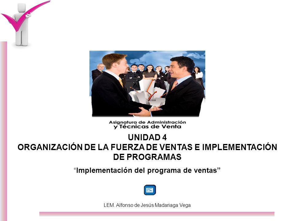 UNIDAD 4 ORGANIZACIÓN DE LA FUERZA DE VENTAS E IMPLEMENTACIÓN DE PROGRAMAS Implementación del programa de ventas LEM. Alfonso de Jesús Madariaga Vega