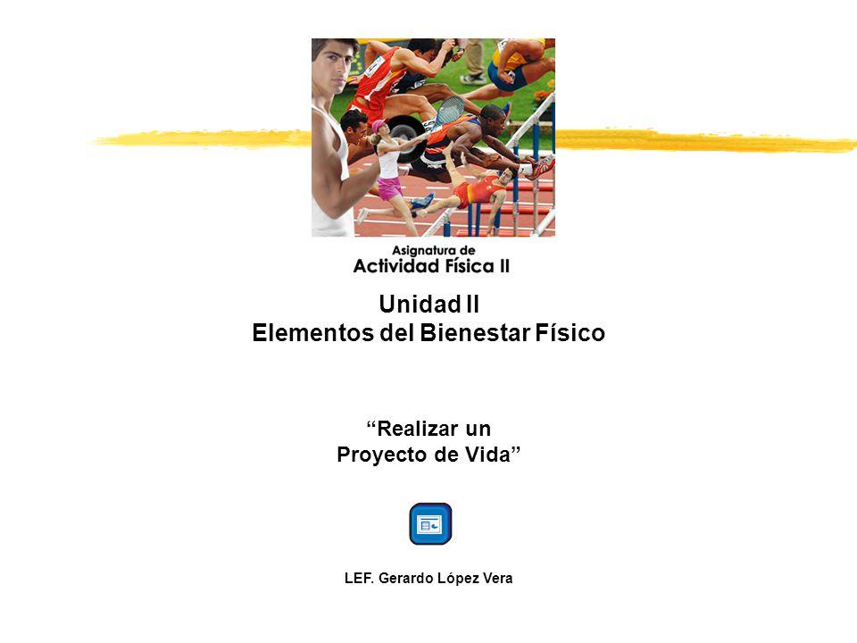 Unidad II Elementos del Bienestar Físico Realizar un Proyecto de Vida LEF. Gerardo López Vera