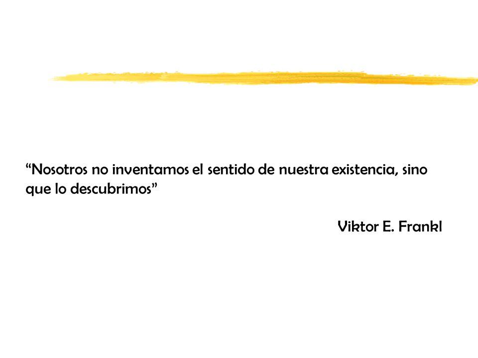 Nosotros no inventamos el sentido de nuestra existencia, sino que lo descubrimos Viktor E. Frankl