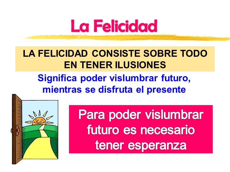 LA FELICIDAD CONSISTE SOBRE TODO EN TENER ILUSIONES Significa poder vislumbrar futuro, mientras se disfruta el presente