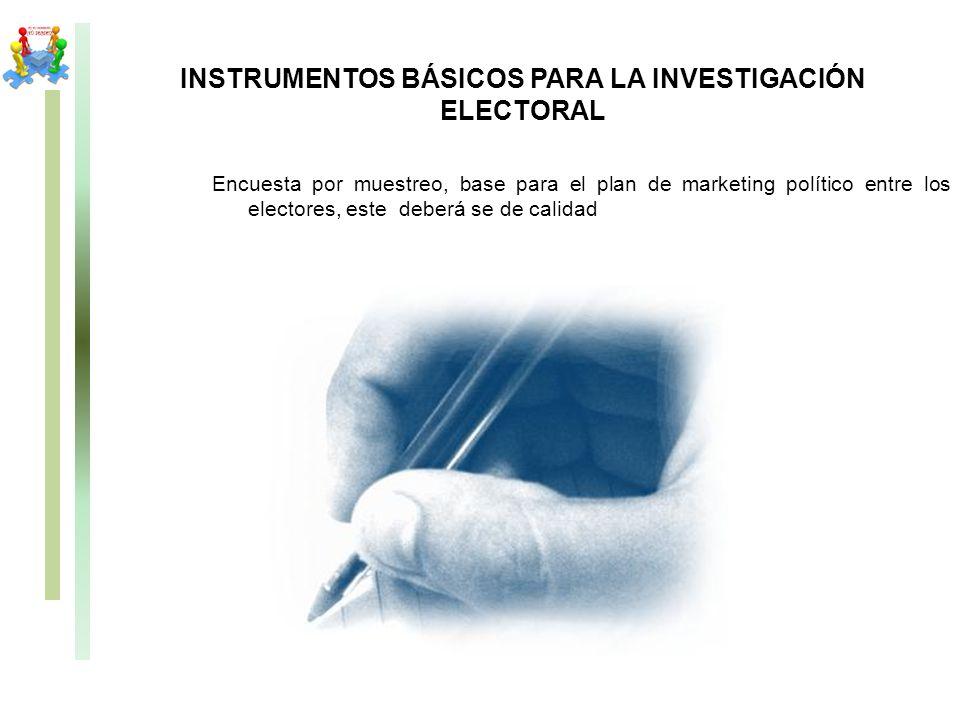 INSTRUMENTOS BÁSICOS PARA LA INVESTIGACIÓN ELECTORAL Encuesta por muestreo, base para el plan de marketing político entre los electores, este deberá s
