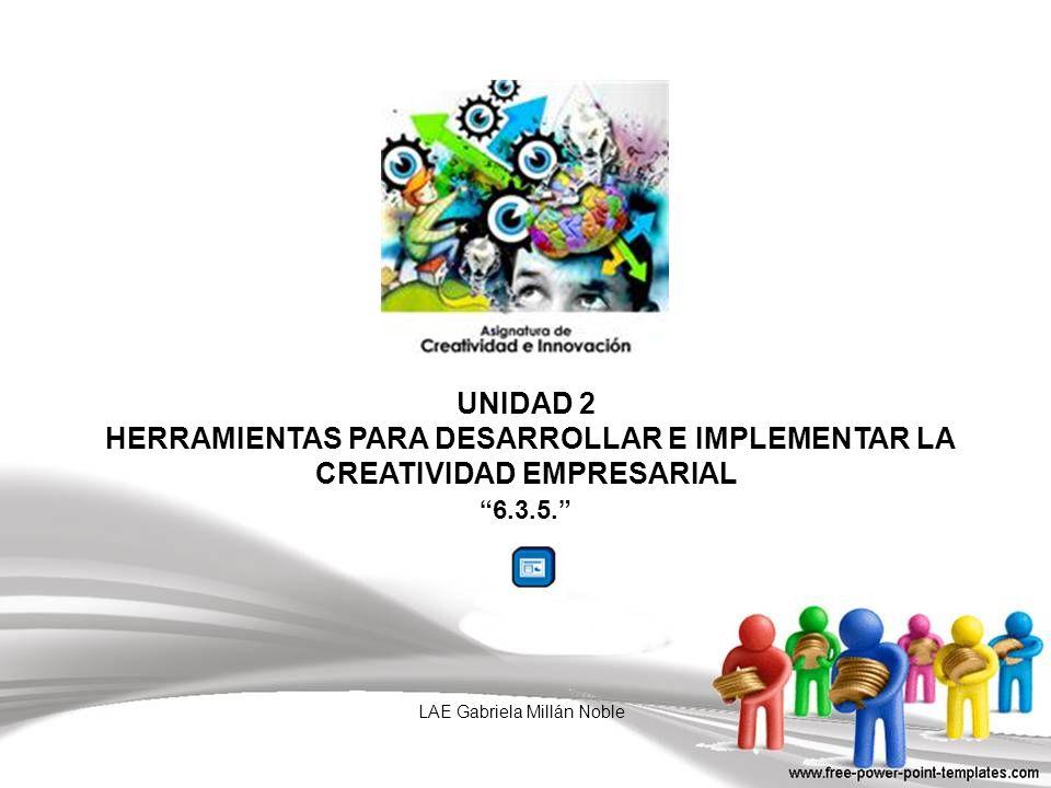 UNIDAD 2 HERRAMIENTAS PARA DESARROLLAR E IMPLEMENTAR LA CREATIVIDAD EMPRESARIAL 6.3.5. LAE Gabriela Millán Noble