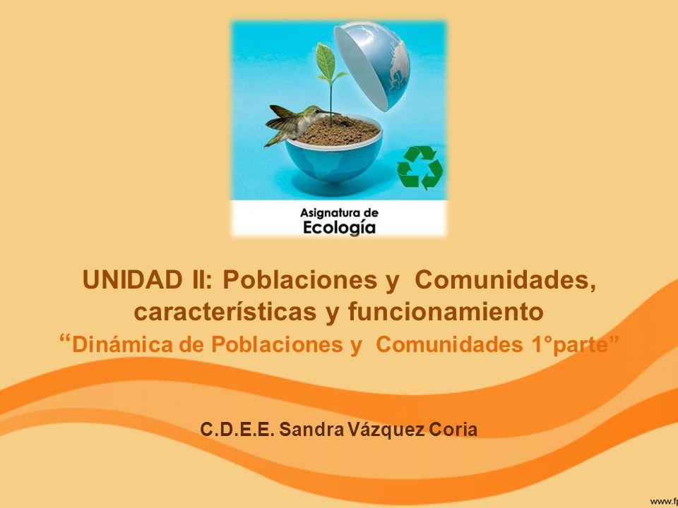 UNIDAD II: Poblaciones y Comunidades, características y funcionamiento Dinámica de Poblaciones y Comunidades 1°parte C.D.E.E. Sandra Vázquez Coria