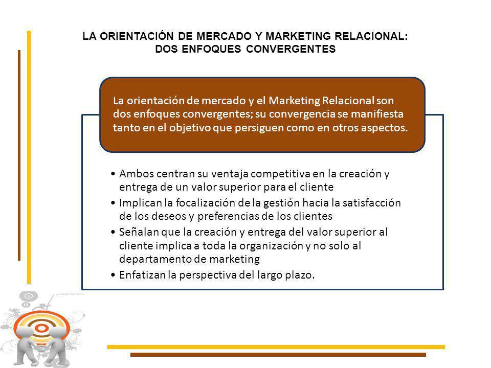 LA ORIENTACIÓN DE MERCADO Y MARKETING RELACIONAL: DOS ENFOQUES CONVERGENTES Ambos centran su ventaja competitiva en la creación y entrega de un valor superior para el cliente Implican la focalización de la gestión hacia la satisfacción de los deseos y preferencias de los clientes Señalan que la creación y entrega del valor superior al cliente implica a toda la organización y no solo al departamento de marketing Enfatizan la perspectiva del largo plazo.