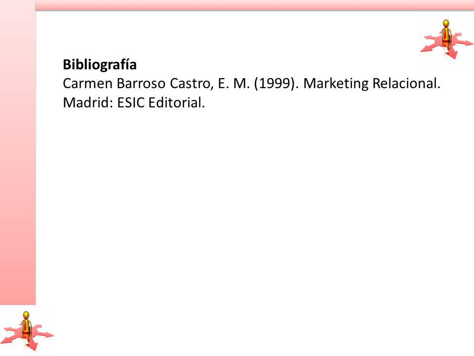 Bibliografía Carmen Barroso Castro, E. M. (1999). Marketing Relacional. Madrid: ESIC Editorial.