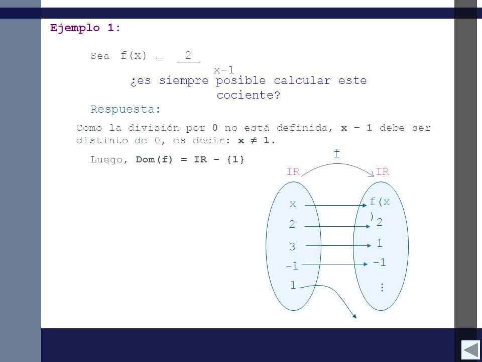 Ejemplo 1: Sea f(x) = 2 x-1 ¿es siempre posible calcular este cociente? Como la división por 0 no está definida, x – 1 debe ser distinto de 0, es deci