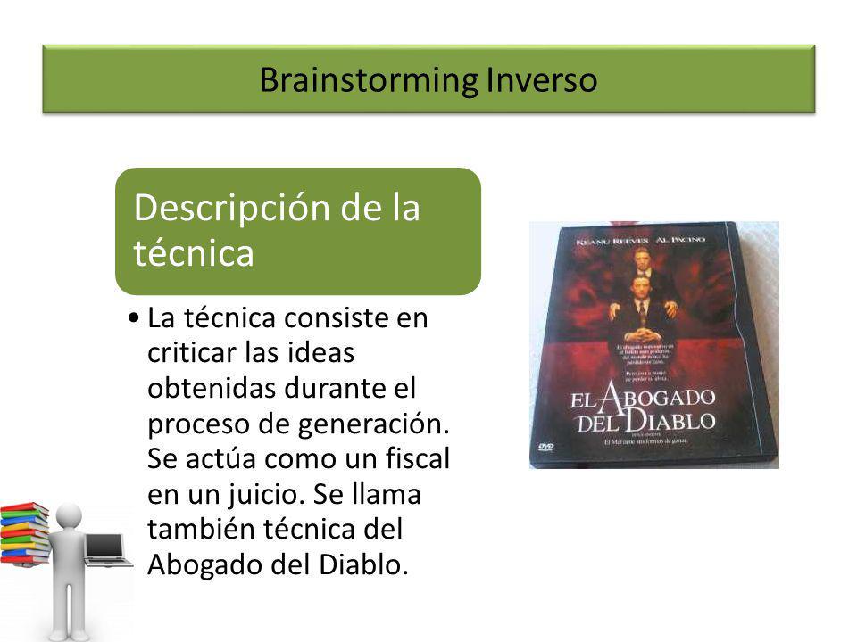 Brainstorming Inverso Descripción de la técnica La técnica consiste en criticar las ideas obtenidas durante el proceso de generación. Se actúa como un