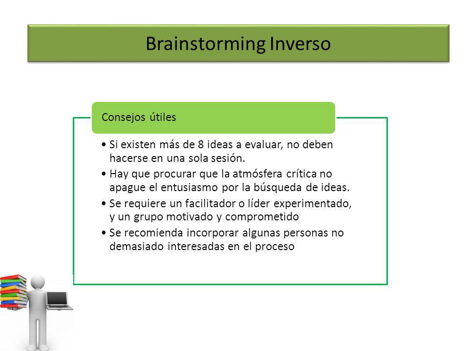 Brainstorming Inverso Si existen más de 8 ideas a evaluar, no deben hacerse en una sola sesión. Hay que procurar que la atmósfera crítica no apague el