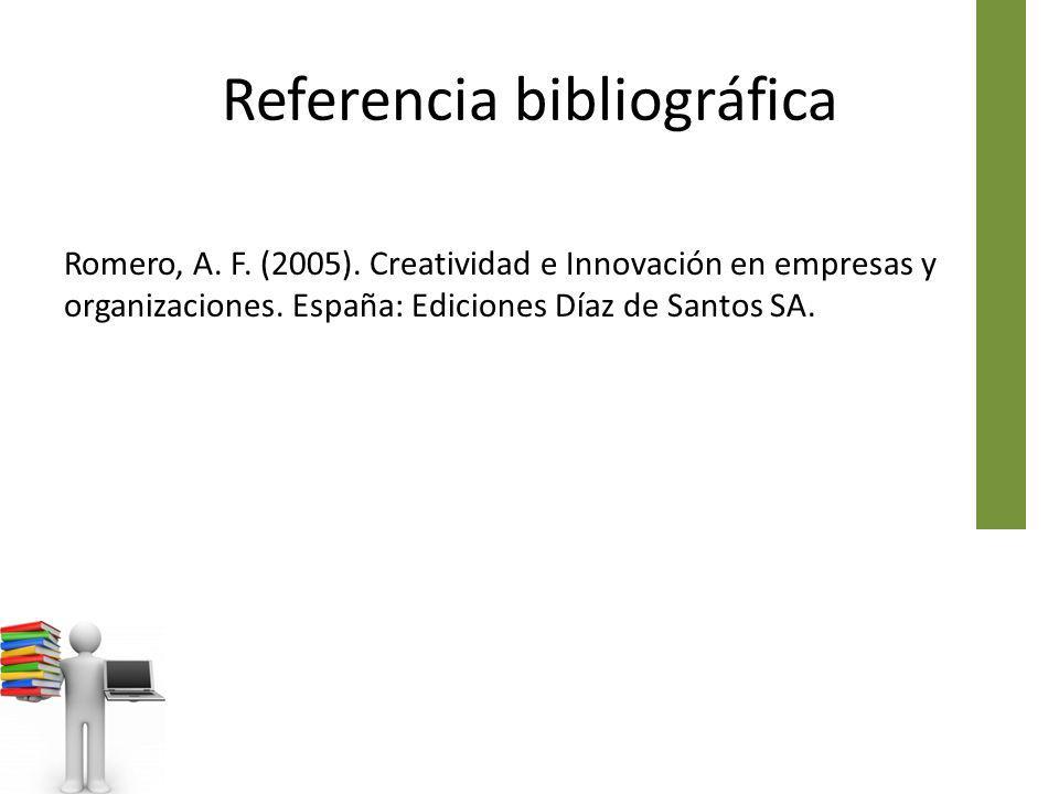 Referencia bibliográfica Romero, A. F. (2005). Creatividad e Innovación en empresas y organizaciones. España: Ediciones Díaz de Santos SA.