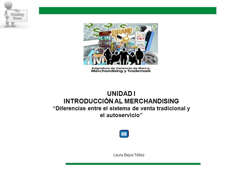 UNIDAD I INTRODUCCIÓN AL MERCHANDISING Diferencias entre el sistema de venta tradicional y el autoservicio Laura Bejos Téllez