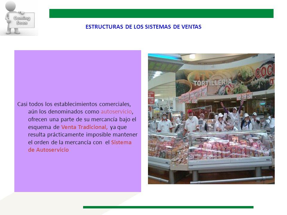 ESTRUCTURAS DE LOS SISTEMAS DE VENTAS Casi todos los establecimientos comerciales, aún los denominados como autoservicio, ofrecen una parte de su merc