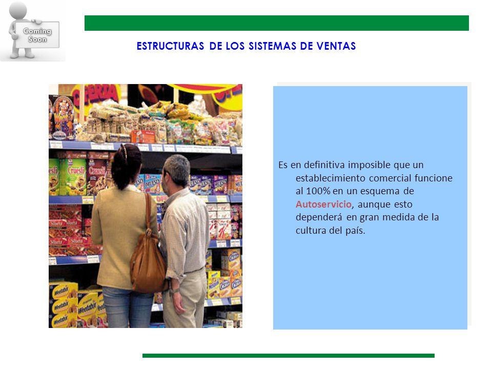 ESTRUCTURAS DE LOS SISTEMAS DE VENTAS Es en definitiva imposible que un establecimiento comercial funcione al 100% en un esquema de Autoservicio, aunq