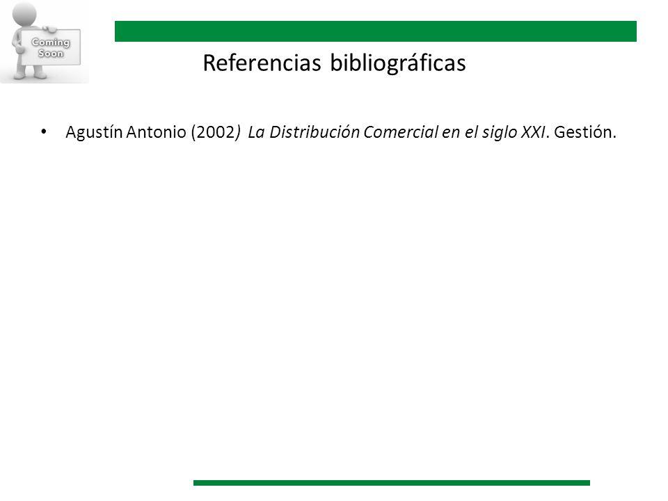 Referencias bibliográficas Agustín Antonio (2002) La Distribución Comercial en el siglo XXI. Gestión.