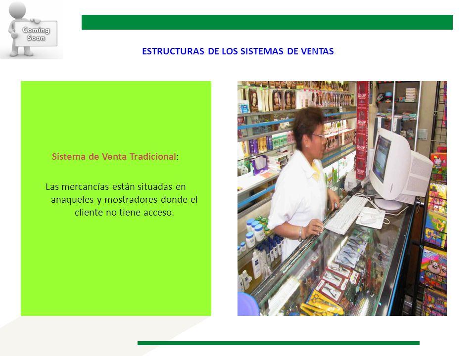 ESTRUCTURAS DE LOS SISTEMAS DE VENTAS Sistema de Venta Tradicional: Las mercancías están situadas en anaqueles y mostradores donde el cliente no tiene