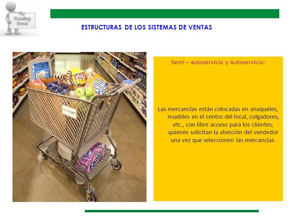 ESTRUCTURAS DE LOS SISTEMAS DE VENTAS Semi – autoservicio y Autoservicio: Las mercancías están colocadas en anaqueles, muebles en el centro del local,