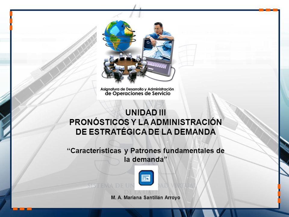UNIDAD III PRONÓSTICOS Y LA ADMINISTRACIÓN DE ESTRATÉGICA DE LA DEMANDA Características y Patrones fundamentales de la demanda M. A. Mariana Santillán