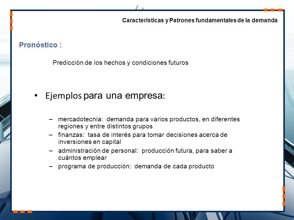 Pronóstico : Características y Patrones fundamentales de la demanda Ejemplos para una empresa : –mercadotecnia: demanda para varios productos, en dife