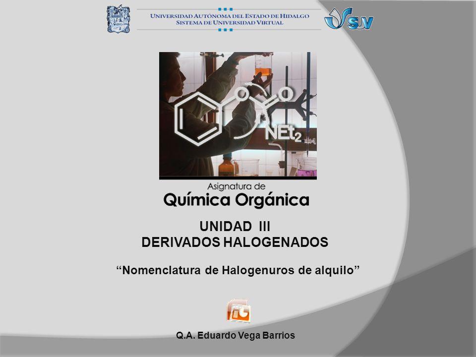 UNIDAD III DERIVADOS HALOGENADOS Nomenclatura de Halogenuros de alquilo Q.A. Eduardo Vega Barrios