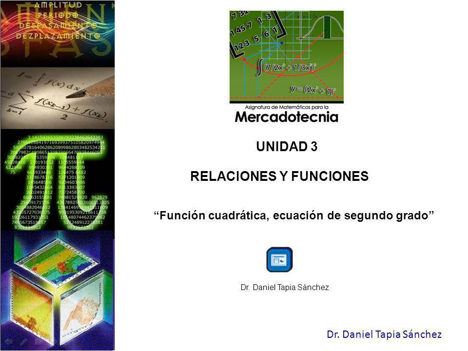 Dr. Daniel Tapia Sánchez UNIDAD 3 RELACIONES Y FUNCIONES Función cuadrática, ecuación de segundo grado Dr. Daniel Tapia Sánchez
