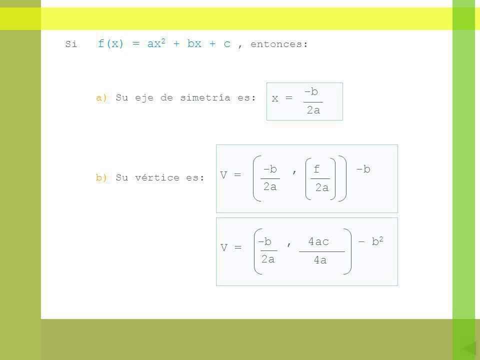 Si f(x) = ax 2 + bx + c, entonces: b) Su vértice es: a) Su eje de simetría es: 2a V = -b, f -b 4a -b, 4ac – b 2 2a V = -b 2a x =