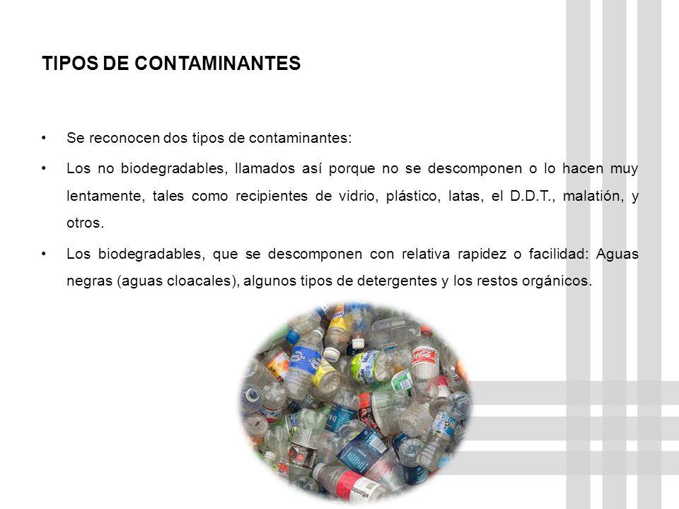 TIPOS DE CONTAMINANTES Se reconocen dos tipos de contaminantes: Los no biodegradables, llamados así porque no se descomponen o lo hacen muy lentamente
