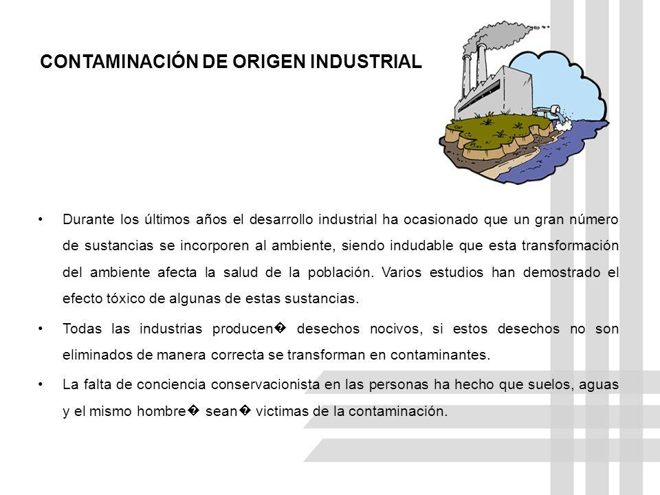 CONTAMINACIÓN DE ORIGEN INDUSTRIAL Durante los últimos años el desarrollo industrial ha ocasionado que un gran número de sustancias se incorporen al a