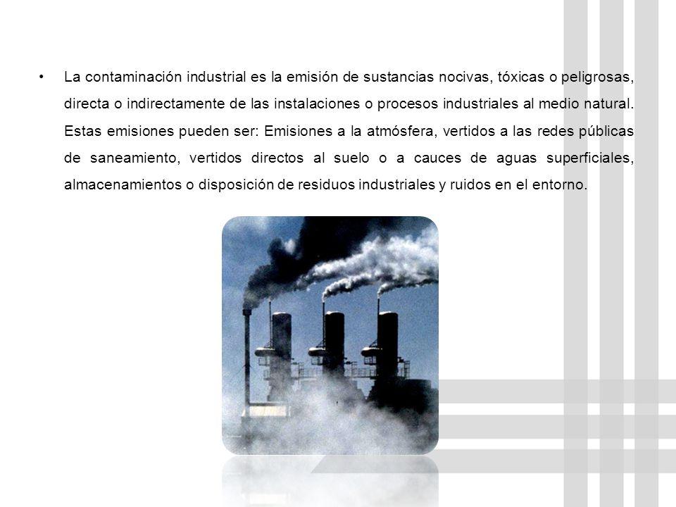 La contaminación industrial es la emisión de sustancias nocivas, tóxicas o peligrosas, directa o indirectamente de las instalaciones o procesos indust