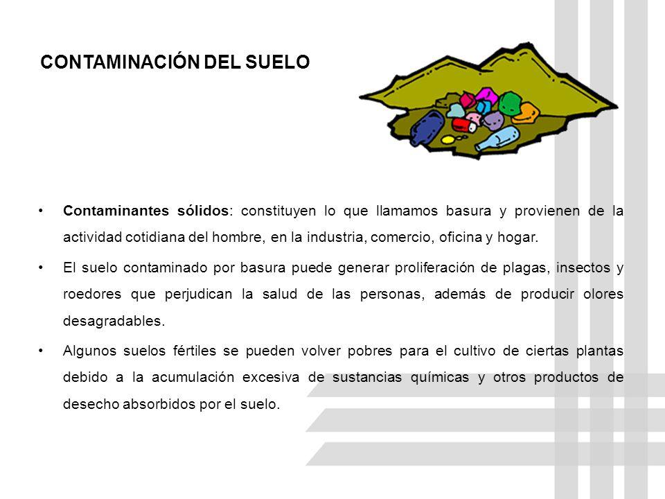 CONTAMINACIÓN DEL SUELO Contaminantes sólidos: constituyen lo que llamamos basura y provienen de la actividad cotidiana del hombre, en la industria, c