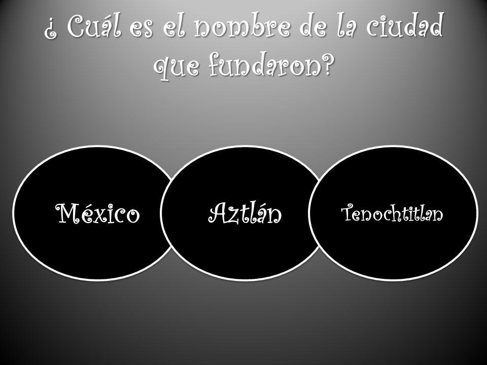 ¿ Cuál es el nombre de la ciudad que fundaron? México Aztlán Tenochtitlan
