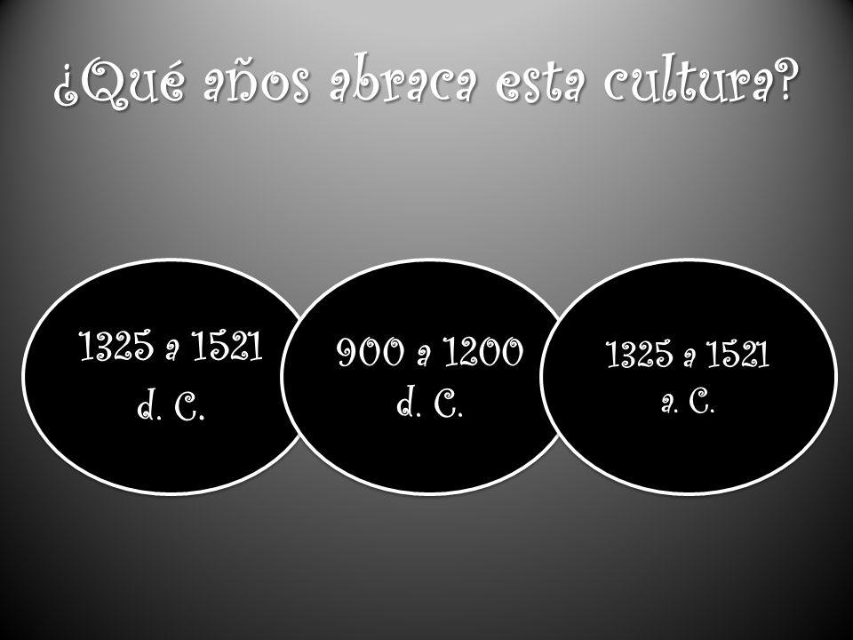 ¿Qué años abraca esta cultura.1325 a 1521 d. C. 1325 a 1521 d.