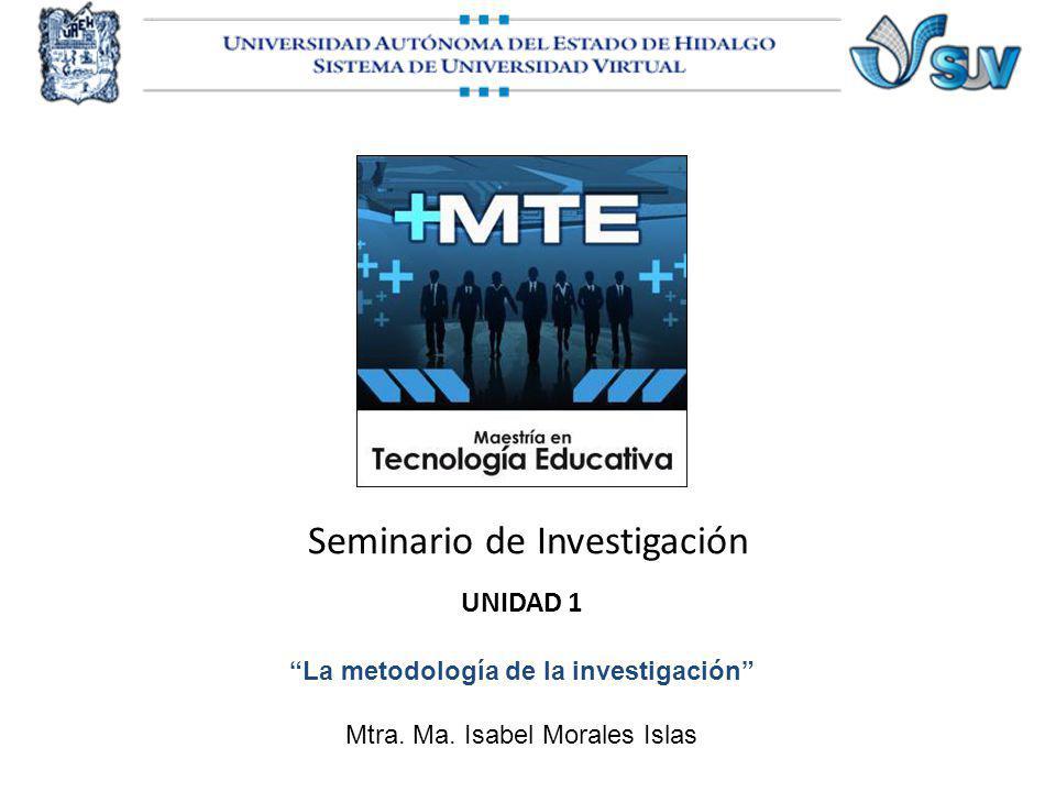 Seminario de Investigación UNIDAD 1 La metodología de la investigación Mtra. Ma. Isabel Morales Islas