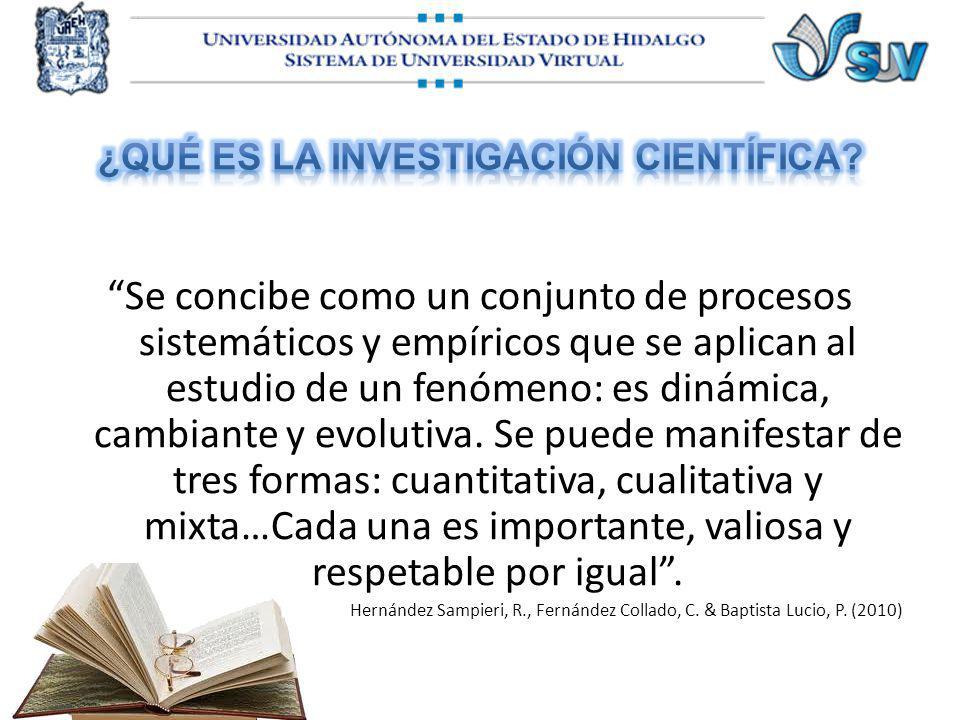 Se concibe como un conjunto de procesos sistemáticos y empíricos que se aplican al estudio de un fenómeno: es dinámica, cambiante y evolutiva. Se pued