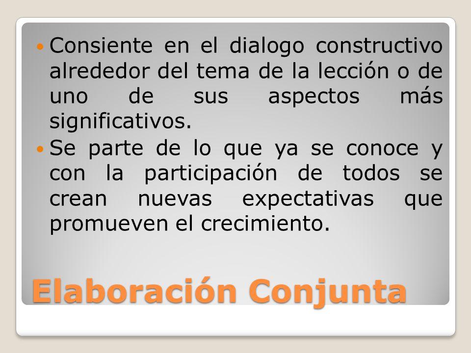Elaboración Conjunta Consiente en el dialogo constructivo alrededor del tema de la lección o de uno de sus aspectos más significativos. Se parte de lo