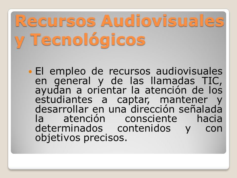 Recursos Audiovisuales y Tecnológicos El empleo de recursos audiovisuales en general y de las llamadas TIC, ayudan a orientar la atención de los estud