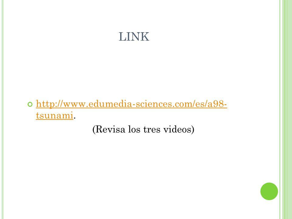 LINK http://www.edumedia-sciences.com/es/a98- tsunami. http://www.edumedia-sciences.com/es/a98- tsunami (Revisa los tres videos)