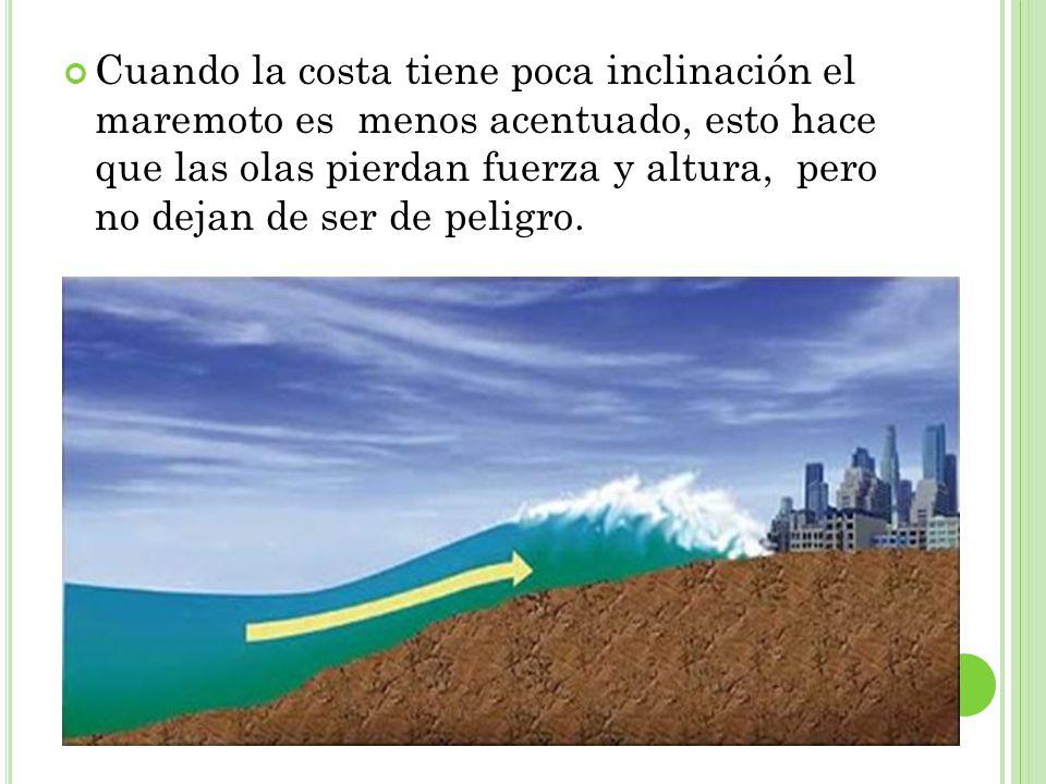 Cuando la costa tiene poca inclinación el maremoto es menos acentuado, esto hace que las olas pierdan fuerza y altura, pero no dejan de ser de peligro