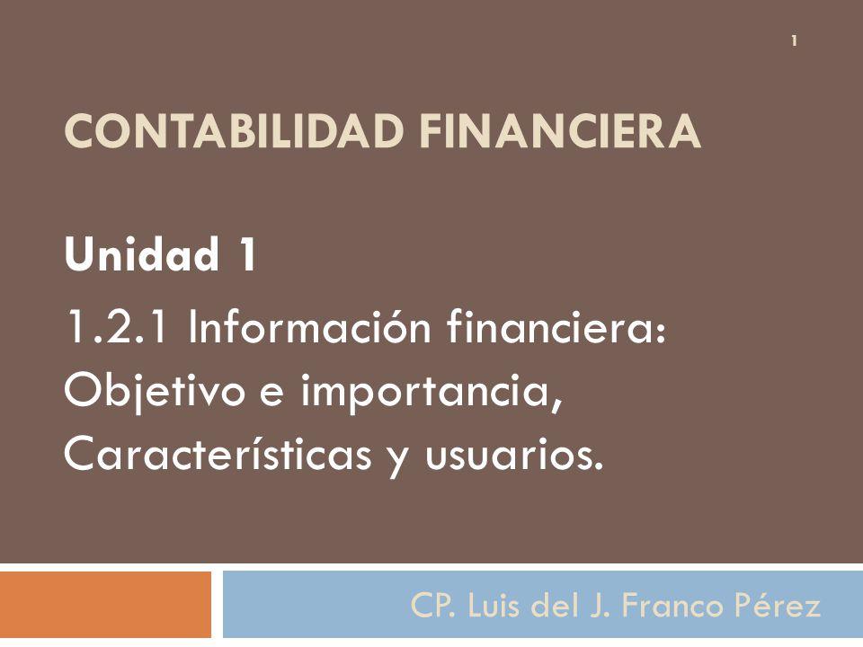 CONTABILIDAD FINANCIERA Unidad 1 1.2.1 Información financiera: Objetivo e importancia, Características y usuarios. 1 CP. Luis del J. Franco Pérez