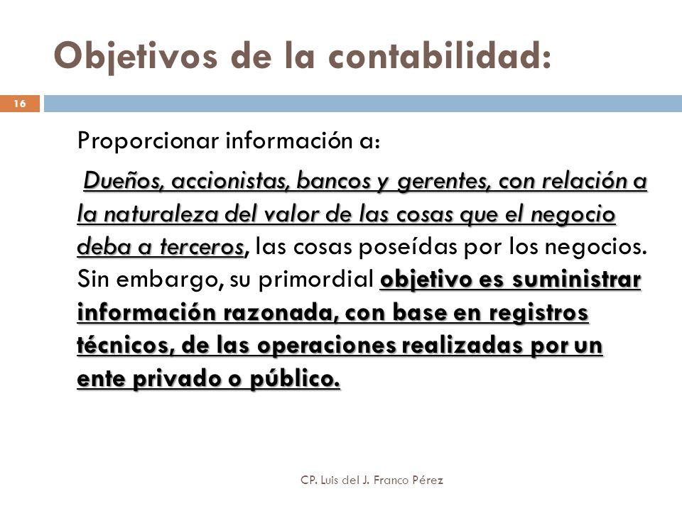 Objetivos de la contabilidad: 16 Proporcionar información a: Dueños, accionistas, bancos y gerentes, con relación a la naturaleza del valor de las cos