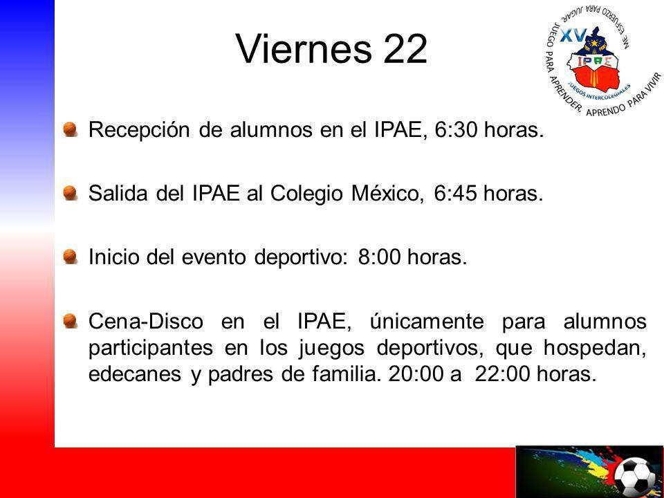 Viernes 22 Recepción de alumnos en el IPAE, 6:30 horas. Salida del IPAE al Colegio México, 6:45 horas. Inicio del evento deportivo: 8:00 horas. Cena-D