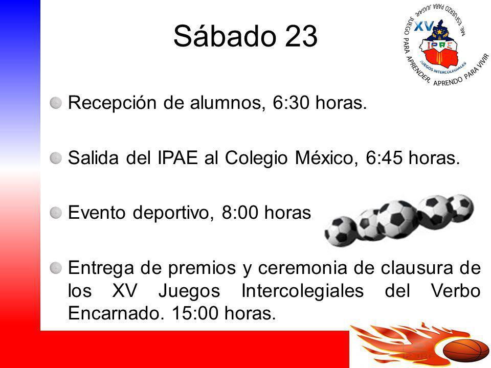 Sábado 23 Recepción de alumnos, 6:30 horas. Salida del IPAE al Colegio México, 6:45 horas. Evento deportivo, 8:00 horas. Entrega de premios y ceremoni