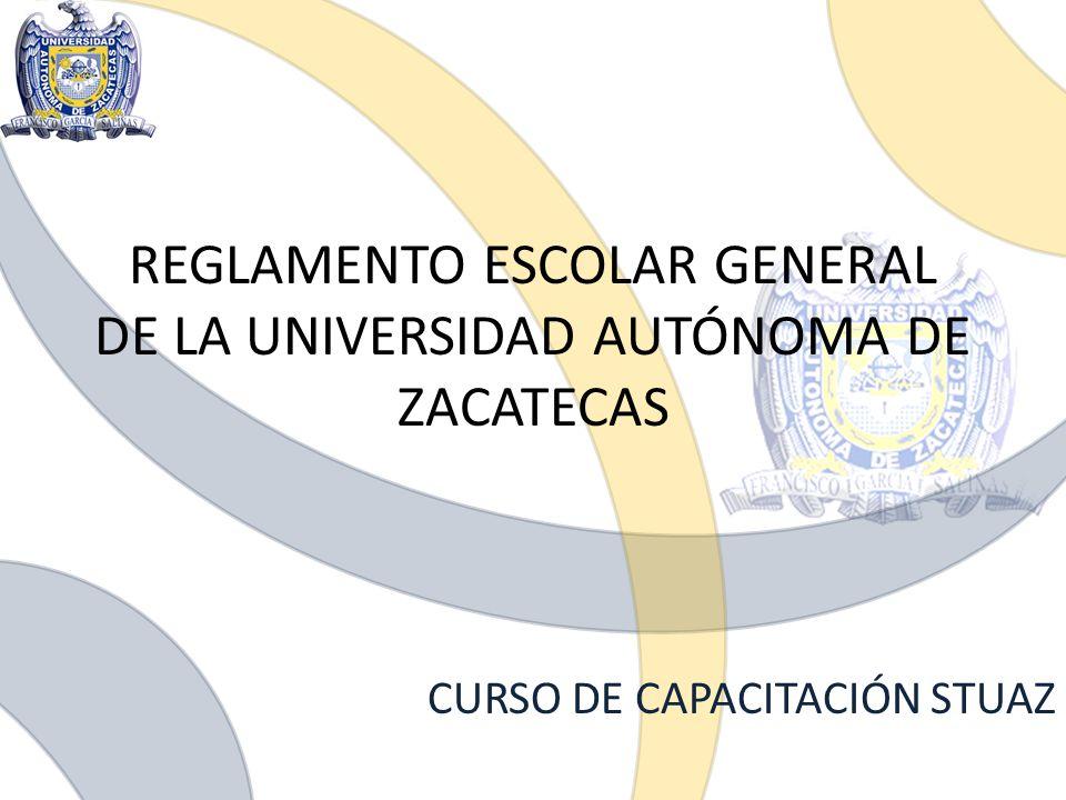 REGLAMENTO ESCOLAR GENERAL DE LA UNIVERSIDAD AUTÓNOMA DE ZACATECAS CURSO DE CAPACITACIÓN STUAZ