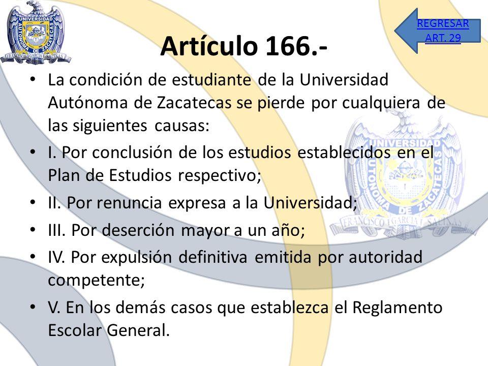 Artículo 166.- La condición de estudiante de la Universidad Autónoma de Zacatecas se pierde por cualquiera de las siguientes causas: I. Por conclusión