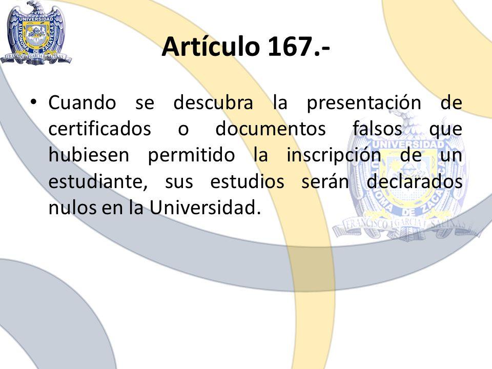 Artículo 167.- Cuando se descubra la presentación de certificados o documentos falsos que hubiesen permitido la inscripción de un estudiante, sus estu