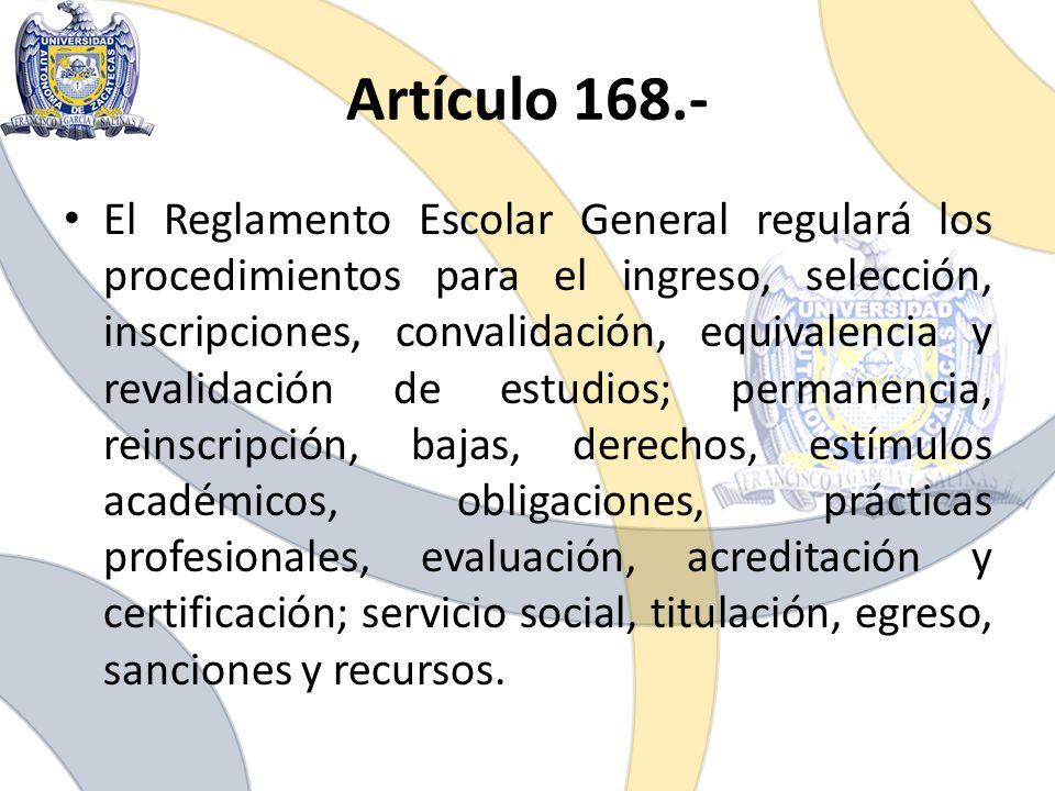 Artículo 168.- El Reglamento Escolar General regulará los procedimientos para el ingreso, selección, inscripciones, convalidación, equivalencia y reva