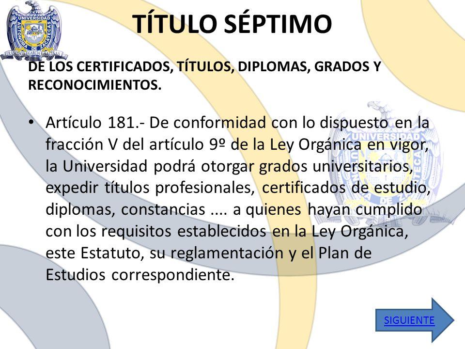 TÍTULO SÉPTIMO Artículo 181.- De conformidad con lo dispuesto en la fracción V del artículo 9º de la Ley Orgánica en vigor, la Universidad podrá otorg